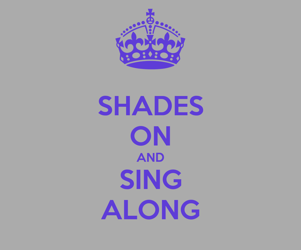 SHADES ON AND SING ALONG