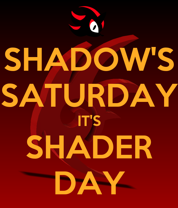 SHADOW'S SATURDAY IT'S SHADER DAY