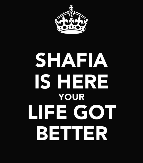 SHAFIA IS HERE YOUR LIFE GOT BETTER