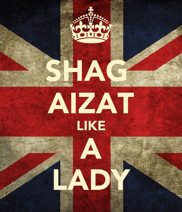 SHAG  AIZAT LIKE A LADY