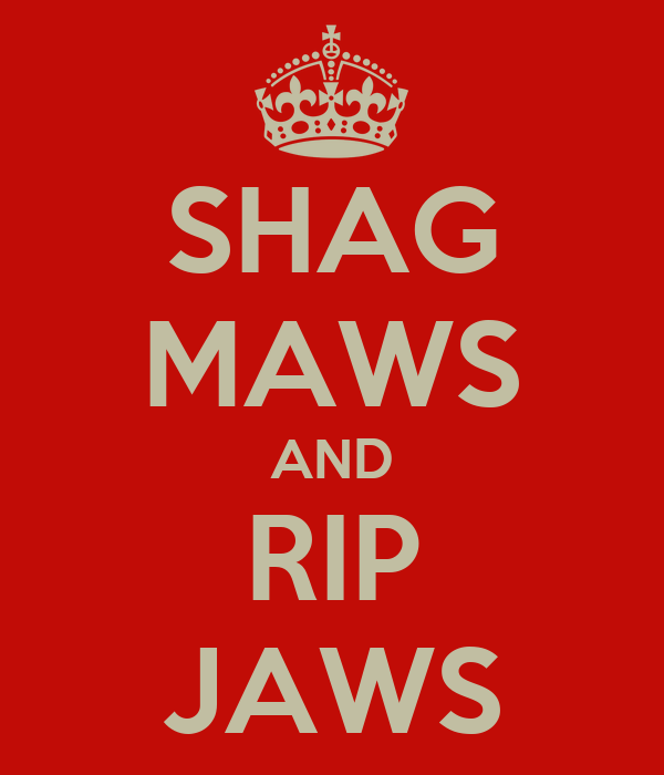 SHAG MAWS AND RIP JAWS