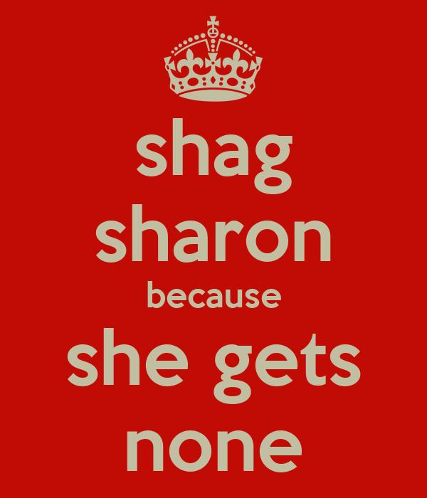 shag sharon because she gets none