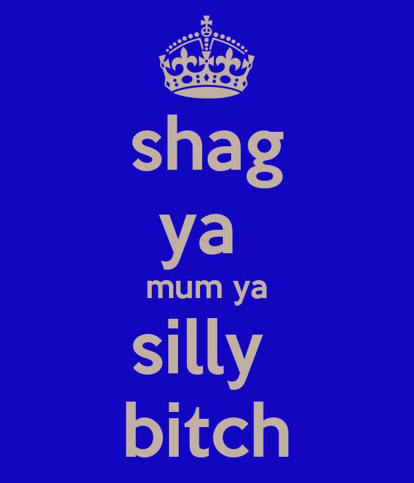 shag ya  mum ya silly  bitch