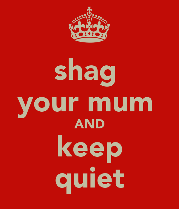 shag  your mum  AND keep quiet