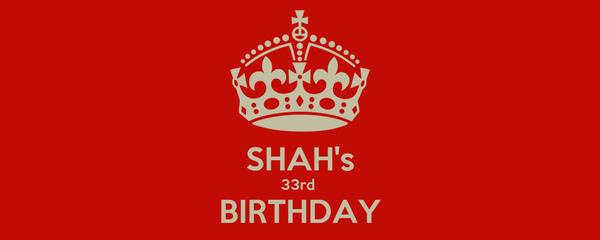 SHAH's 33rd  BIRTHDAY