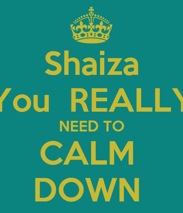 Shaiza You  REALLY NEED TO CALM  DOWN