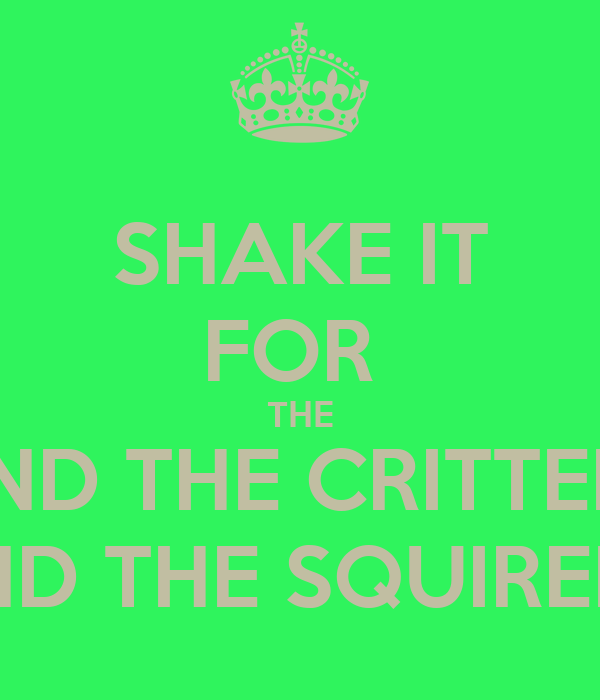 SHAKE IT FOR  THE AND THE CRITTERS AND THE SQUIRELS