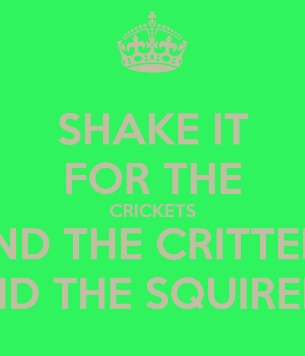 SHAKE IT FOR THE CRICKETS AND THE CRITTERS AND THE SQUIRELS