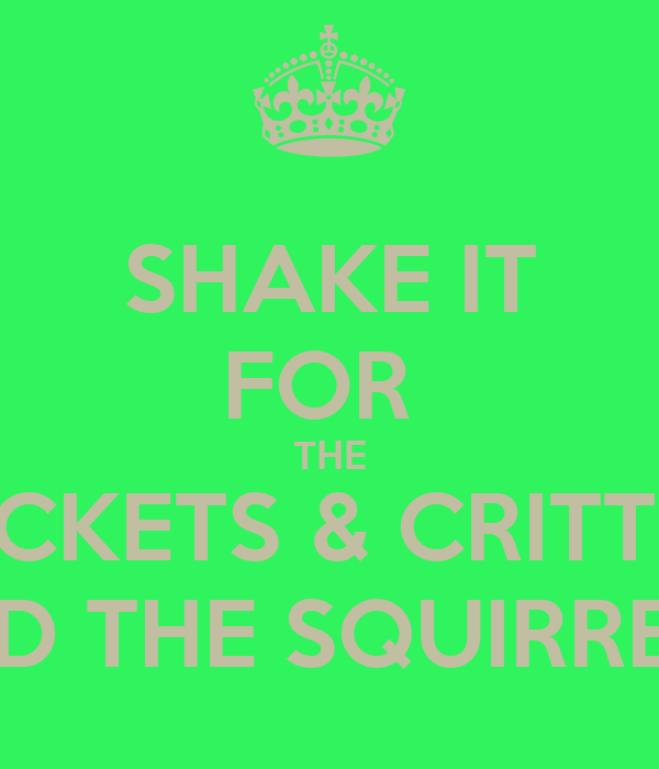 SHAKE IT FOR  THE CRICKETS & CRITTERS AND THE SQUIRRELS