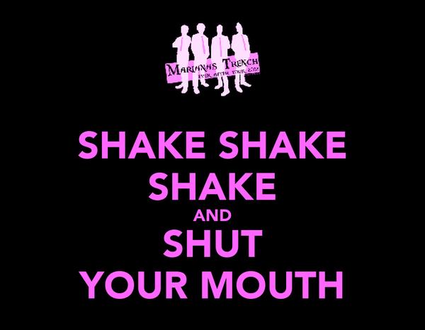 SHAKE SHAKE SHAKE AND SHUT YOUR MOUTH
