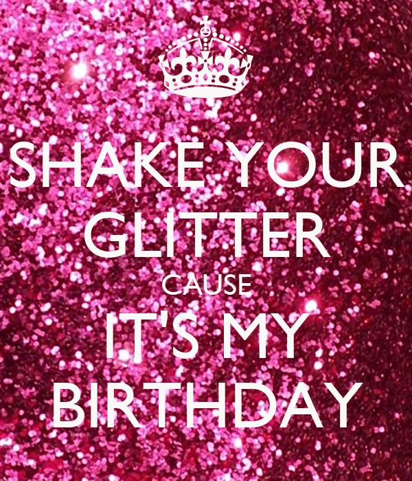 SHAKE YOUR GLITTER CAUSE IT'S MY BIRTHDAY