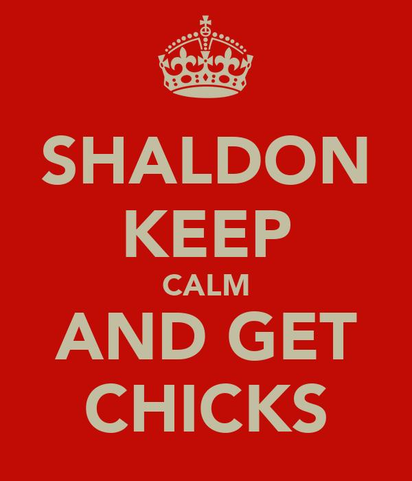 SHALDON KEEP CALM AND GET CHICKS