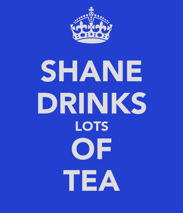 SHANE DRINKS LOTS OF TEA