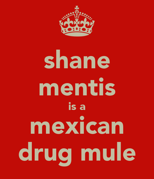 shane mentis is a mexican drug mule