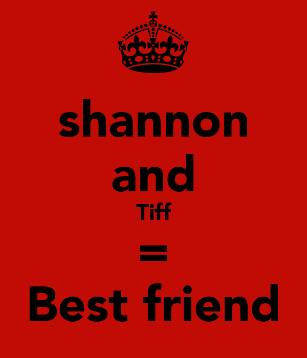 shannon and Tiff = Best friend