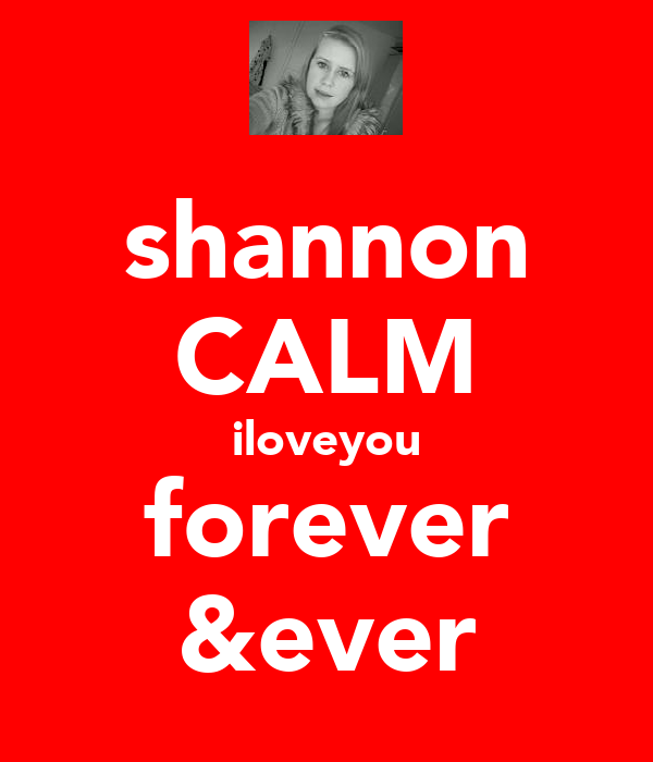 shannon CALM iloveyou forever &ever