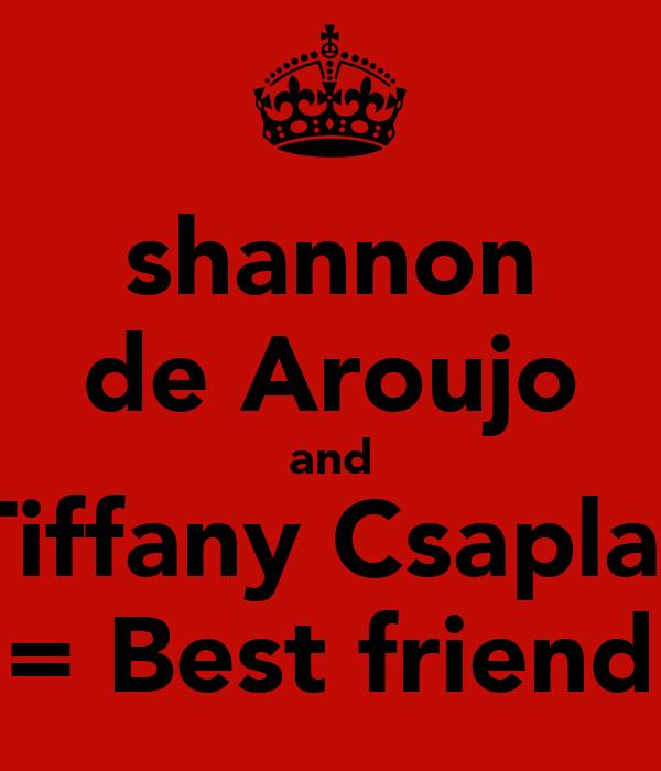 shannon de Aroujo and Tiffany Csaplar = Best friend