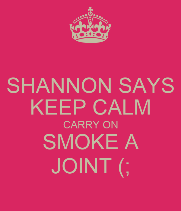 SHANNON SAYS KEEP CALM CARRY ON SMOKE A JOINT (;