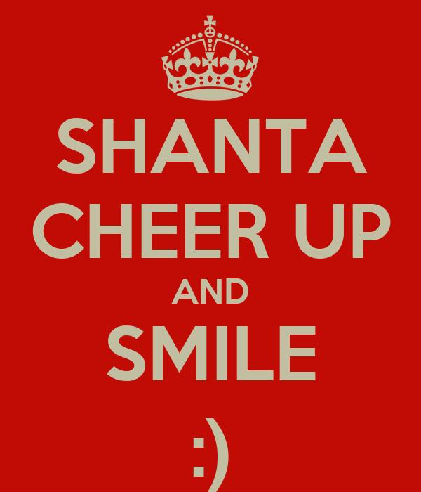 SHANTA CHEER UP AND SMILE :)