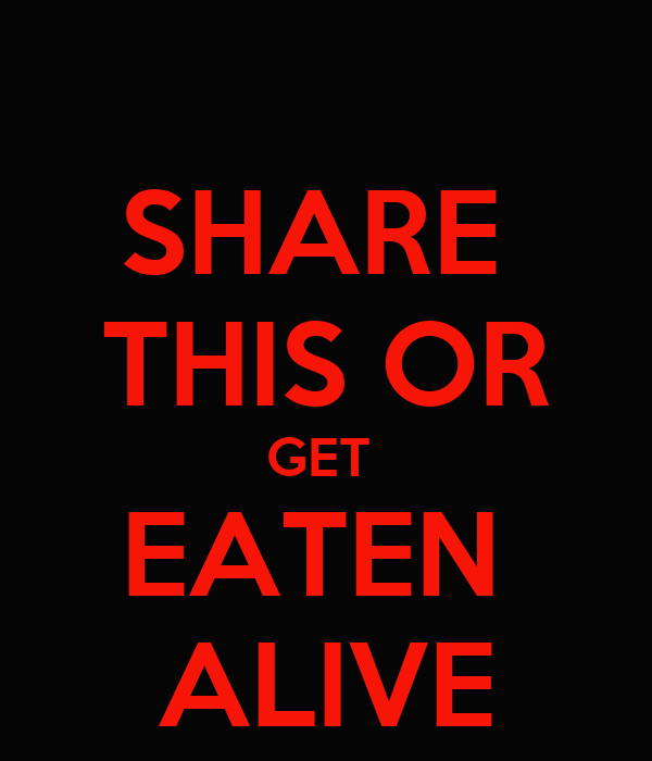SHARE  THIS OR GET  EATEN  ALIVE