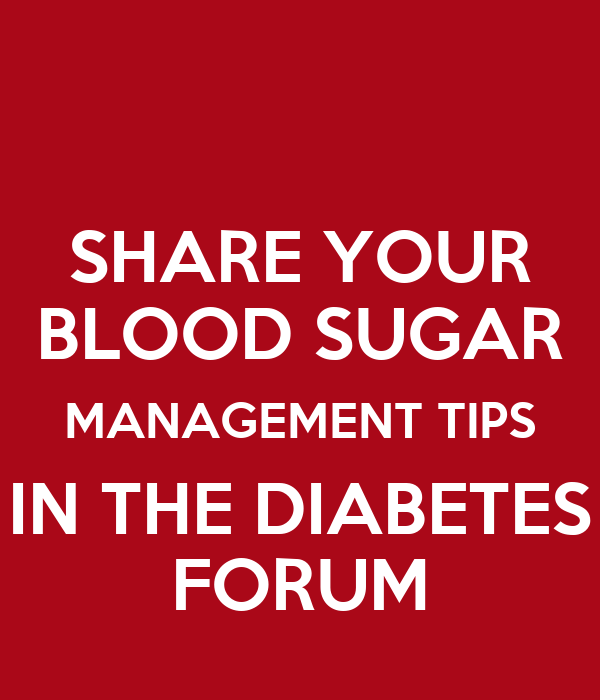 SHARE YOUR BLOOD SUGAR MANAGEMENT TIPS IN THE DIABETES FORUM