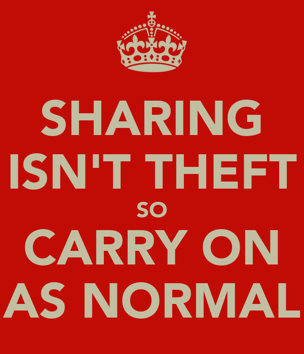 SHARING ISN'T THEFT SO CARRY ON AS NORMAL