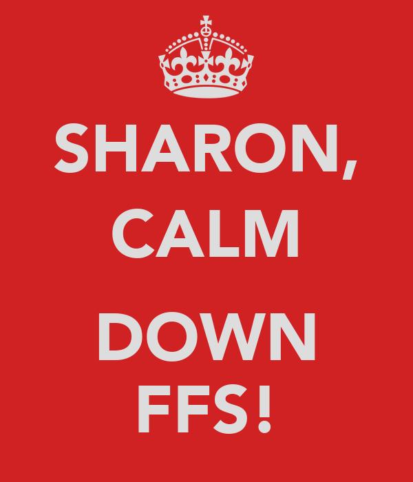 SHARON, CALM  DOWN FFS!