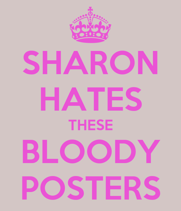 SHARON HATES THESE BLOODY POSTERS