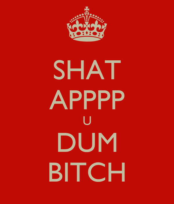 SHAT APPPP U DUM BITCH