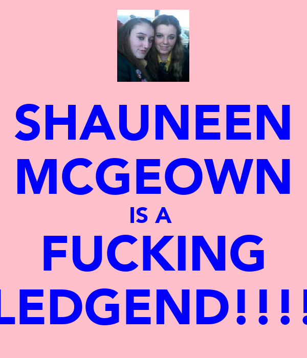 SHAUNEEN MCGEOWN IS A  FUCKING LEDGEND!!!!