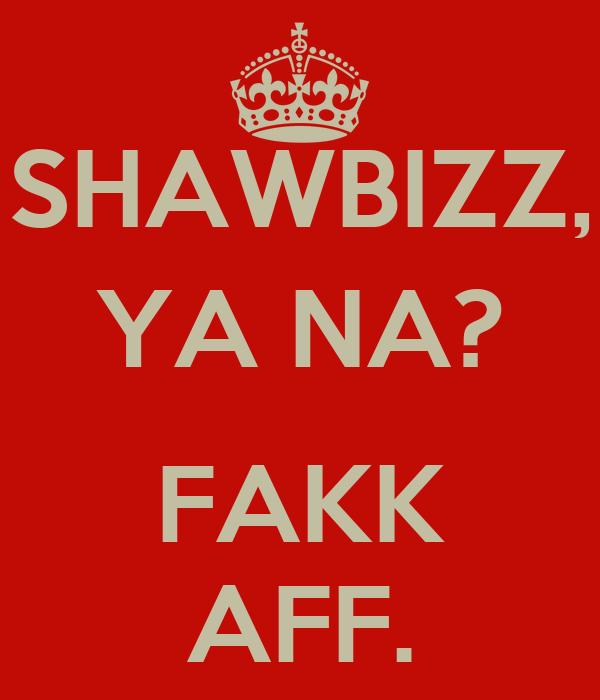 SHAWBIZZ, YA NA?  FAKK AFF.