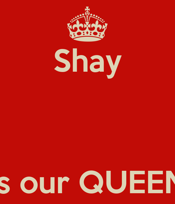Shay    is our QUEEN