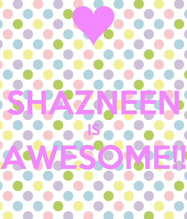 SHAZNEEN IS AWESOME!!