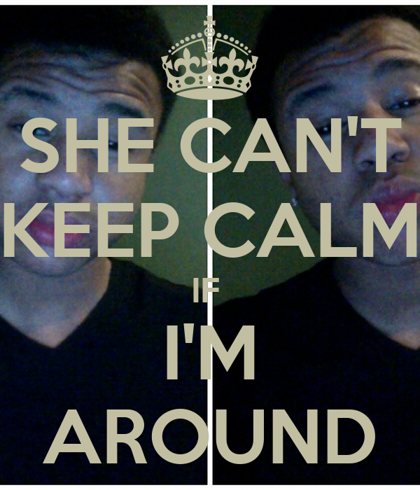 SHE CAN'T KEEP CALM IF  I'M AROUND
