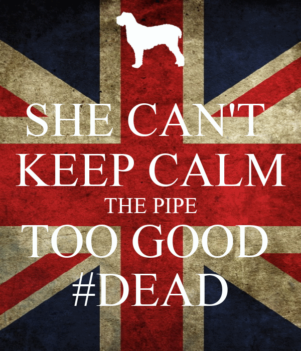 SHE CAN'T  KEEP CALM THE PIPE TOO GOOD  #DEAD