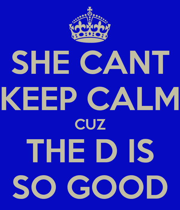 SHE CANT KEEP CALM CUZ THE D IS SO GOOD