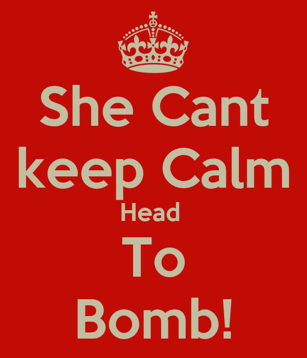She Cant keep Calm Head  To Bomb!