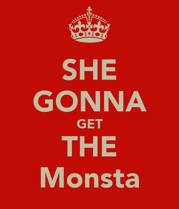 SHE GONNA GET THE Monsta