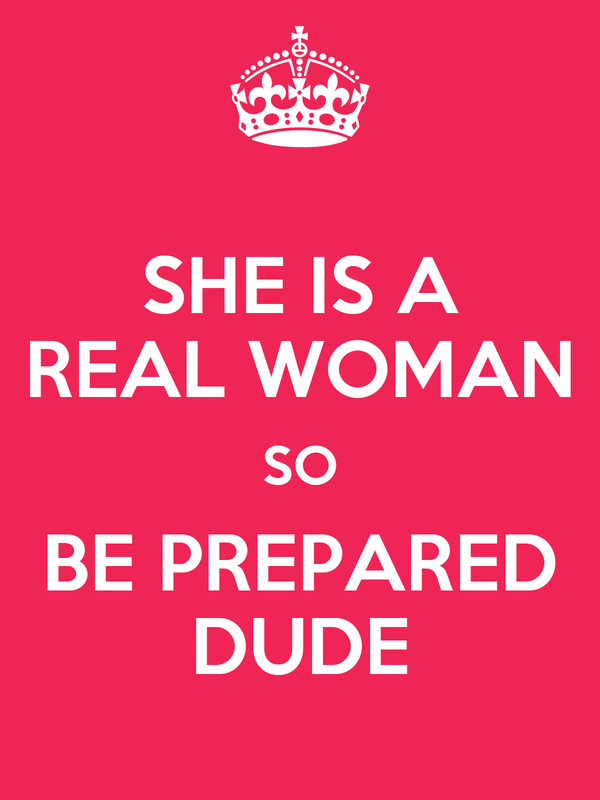 SHE IS A REAL WOMAN SO BE PREPARED DUDE