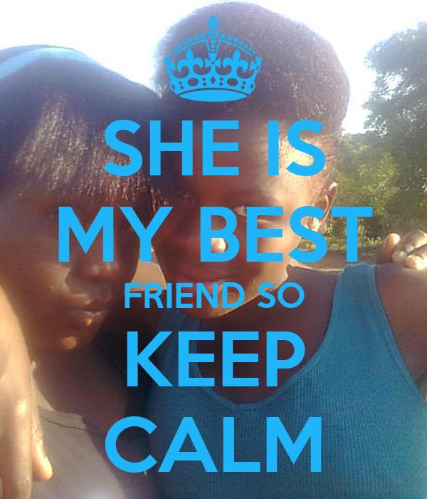 SHE IS MY BEST FRIEND SO KEEP CALM