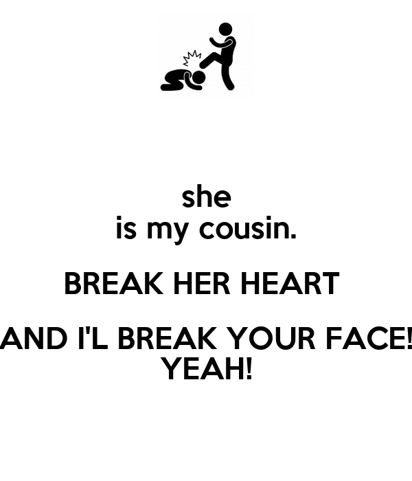 she is my cousin. BREAK HER HEART  AND I'L BREAK YOUR FACE! YEAH!