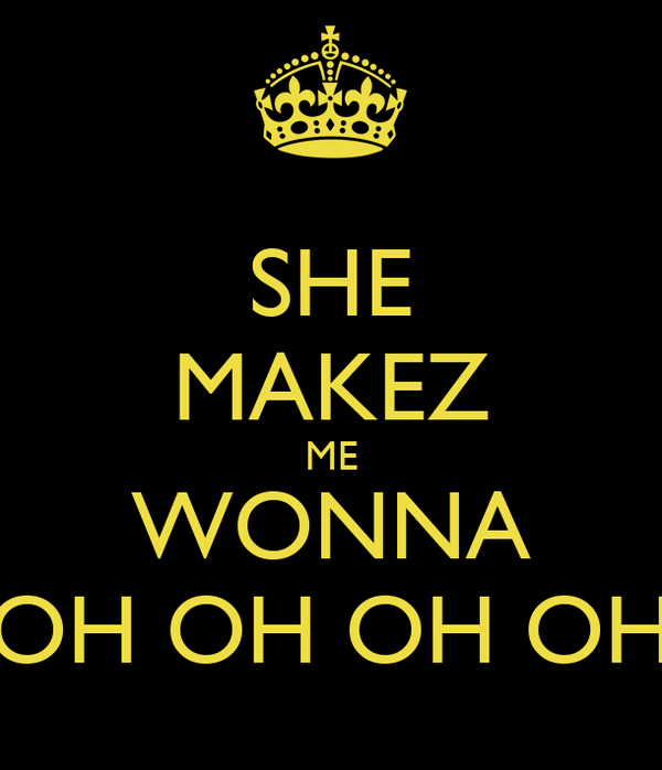 SHE MAKEZ ME WONNA OH OH OH OH
