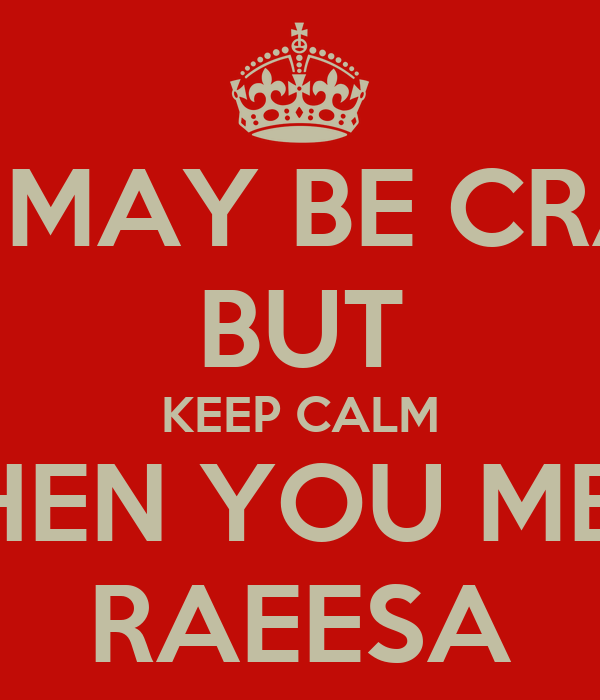 SHE MAY BE CRAZY BUT KEEP CALM WHEN YOU MEET RAEESA