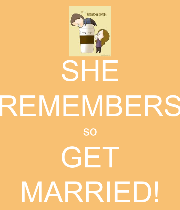 SHE REMEMBERS so GET MARRIED!
