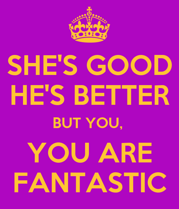 SHE'S GOOD HE'S BETTER BUT YOU,  YOU ARE FANTASTIC