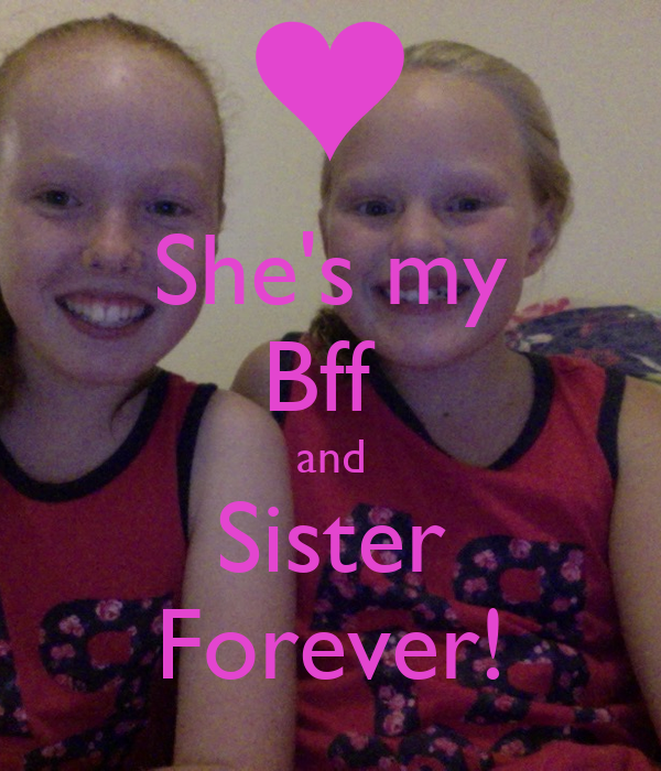 She's my Bff  and Sister Forever!
