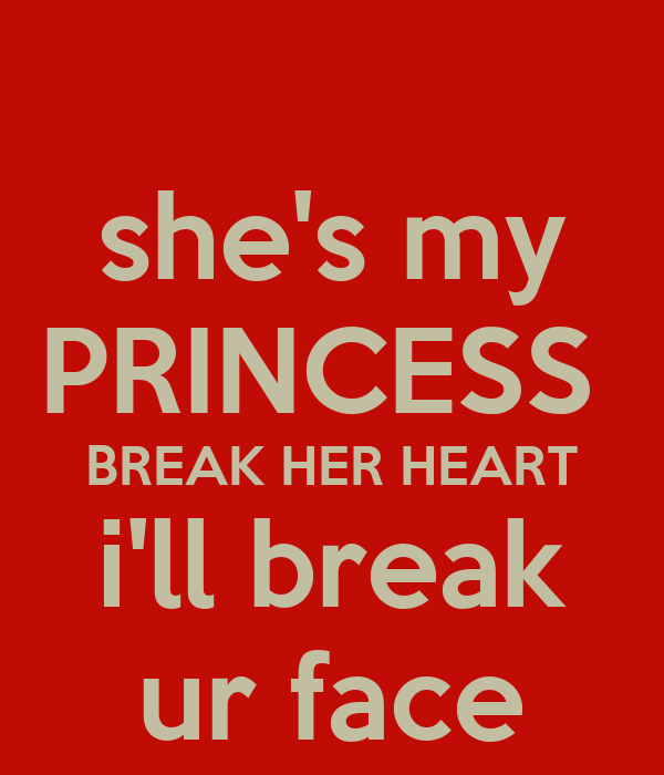 she's my PRINCESS  BREAK HER HEART i'll break ur face
