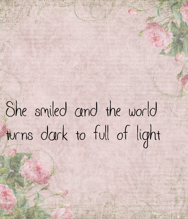 She smiled and the world  turns dark to full of light