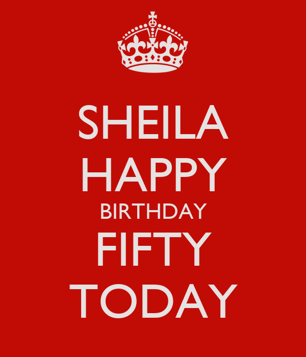 SHEILA HAPPY BIRTHDAY FIFTY TODAY