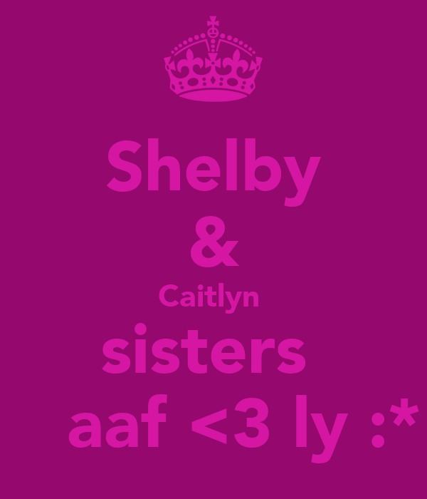 Shelby & Caitlyn  sisters     aaf <3 ly :*